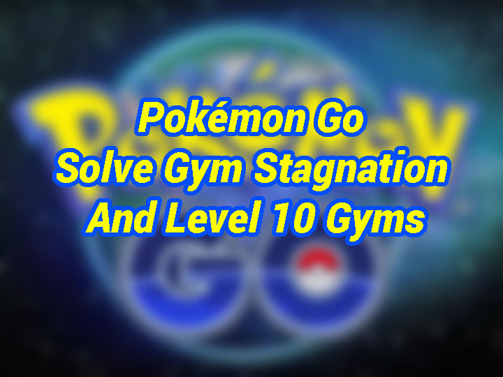 pokemon-go-how-do-you-solve-gym-stagnation-and-tear-down-level-10-gyms